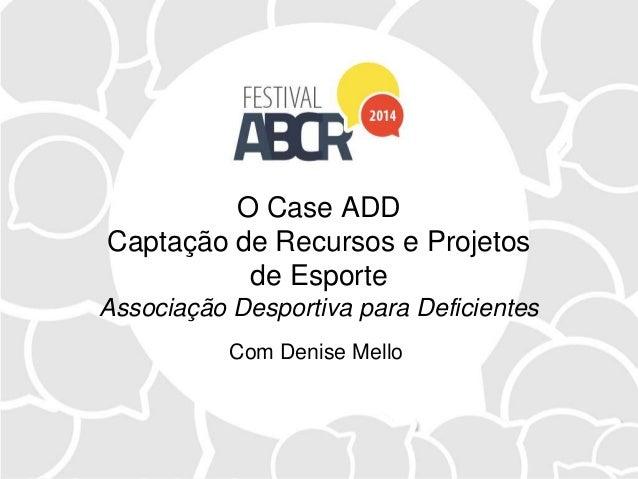 O Case ADD Captação de Recursos e Projetos de Esporte Associação Desportiva para Deficientes Com Denise Mello