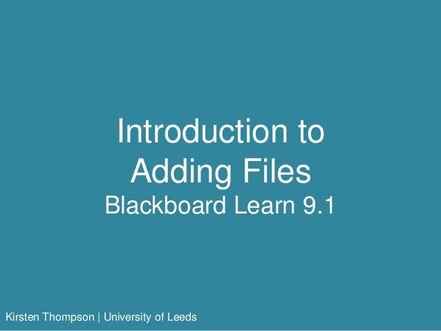 Introduction to Adding Files Blackboard Learn 9.1 Kirsten Thompson | University of Leeds