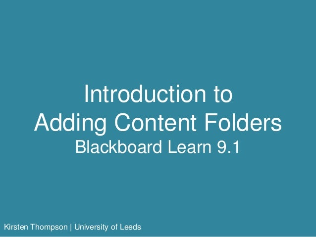 Introduction to Adding Content Folders Blackboard Learn 9.1 Kirsten Thompson | University of Leeds