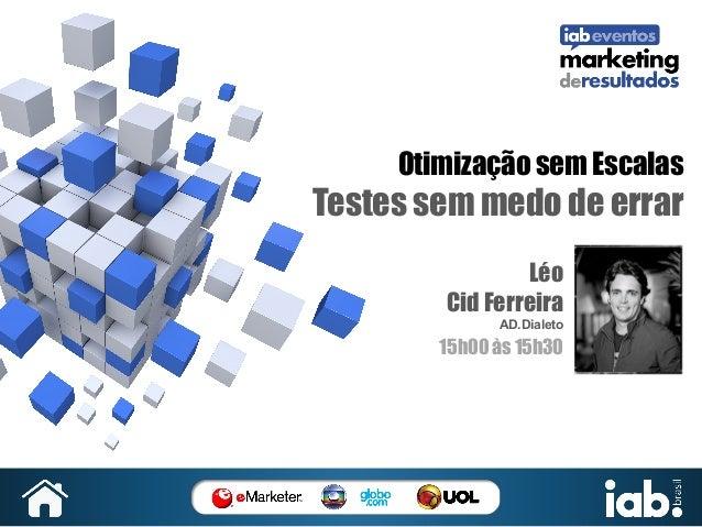 Otimização sem Escalas  Testes sem medo de errar Léo Cid Ferreira AD.Dialeto  15h00 às 15h30  SUA   FOTO