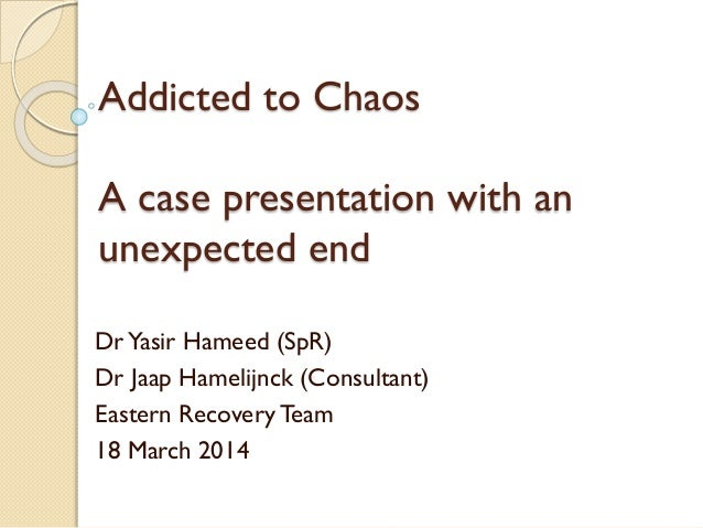 Addicted to Chaos A case presentation with an unexpected end DrYasir Hameed (SpR) Dr Jaap Hamelijnck (Consultant) Eastern ...