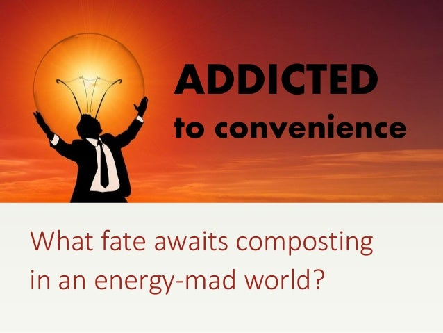 ADDICTED to convenience What fate awaits composting in an energy-mad world?
