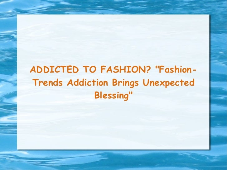 "ADDICTED TO FASHION? ""Fashion-Trends Addiction Brings Unexpected Blessing"""