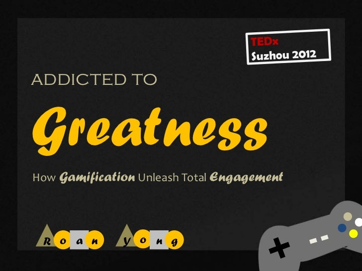 addicted toGreatnessHow Gamification Unleash Total Engagement R o a n      Y o n g