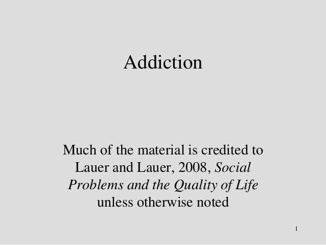 Addiction  Much of the material is credited to  Lauer and Lauer, 2008, Social  Problems and the Quality of Life  unless ot...
