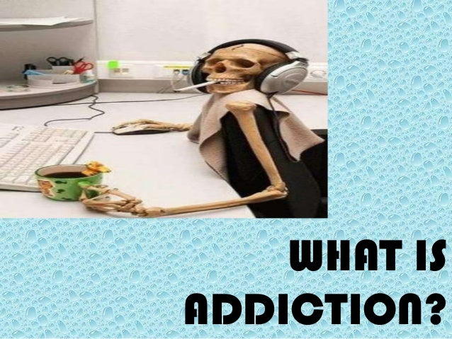 WHAT ISADDICTION?