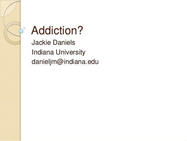 Addiction?Jackie DanielsIndiana Universitydanieljm@indiana.edu