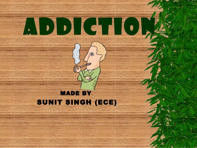 ADDICTION MADE BY  SUNIT SINGH (ECE)