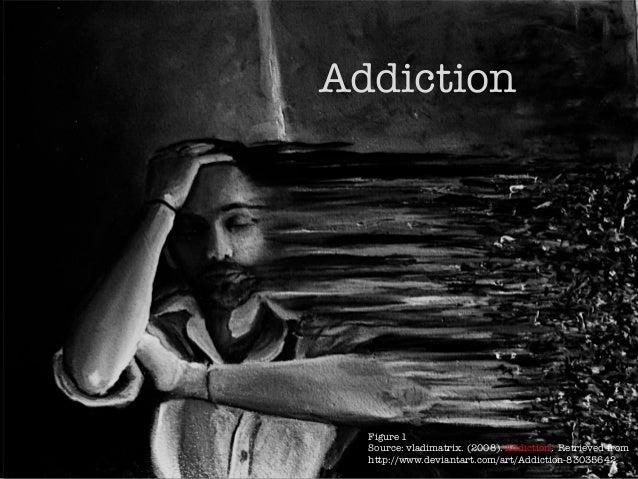 Addiction Figure 1 Source: vladimatrix. (2008). Addiction. Retrieved from http://www.deviantart.com/art/Addiction-83035642...