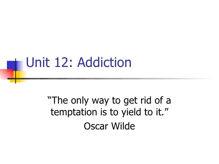 """Unit 12: Addiction """"The only way to get rid of a temptation is to yield to it."""" Oscar Wilde"""