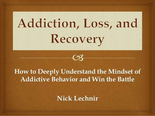 How to Deeply Understand the Mindset of Addictive Behavior and Win the Battle Nick Lechnir