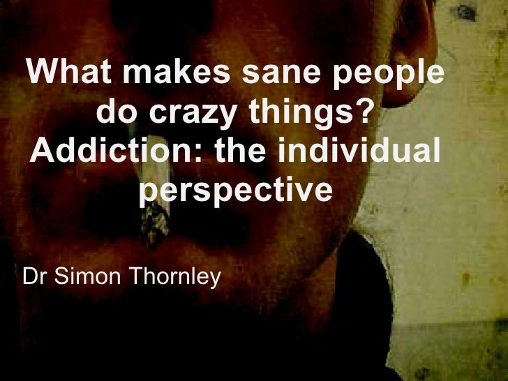 What makes sane people do crazy things? Addiction: the individual perspective Dr Simon Thornley