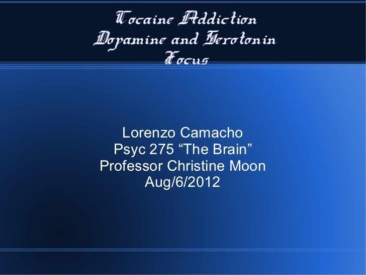 "Cocaine AddictionDopamine and Serotonin        Focus   Lorenzo Camacho  Psyc 275 ""The Brain""Professor Christine Moon      ..."