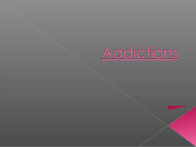  Addictions: addiction has been defined as physical and psychological dependence, (for example alcohol, tobacco, caffeine...