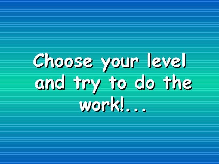 <ul><li>Choose your level and try to do the work!... </li></ul>