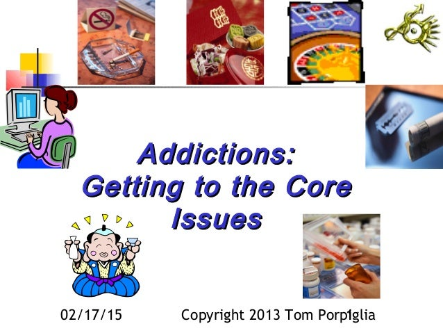 02/17/15 Copyright 2013 Tom Porpiglia1 Addictions:Addictions: Getting to the CoreGetting to the Core IssuesIssues