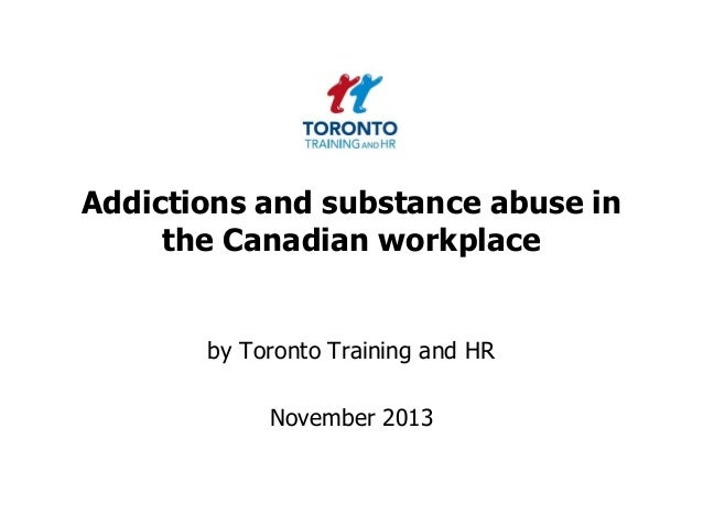 Addictions and substance abuse in the Canadian workplace  by Toronto Training and HR  November 2013
