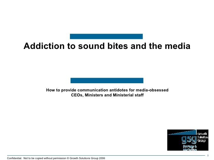 How to provide communication antidotes for media-obsessed CEOs, Ministers and Ministerial staff Addiction to sound bites a...