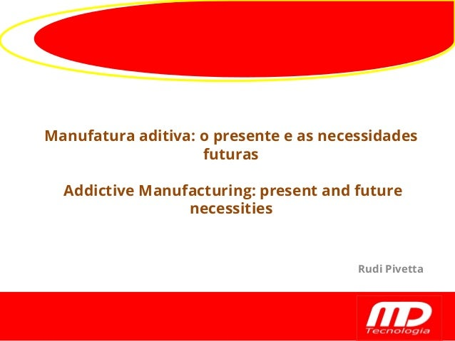 Manufatura aditiva: o presente e as necessidades futuras Addictive Manufacturing: present and future necessities Rudi Pive...