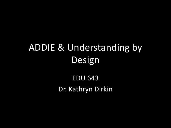 ADDIE & Understanding by Design<br />EDU 643<br />Dr. Kathryn Dirkin<br />