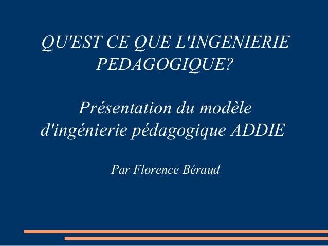 QU'EST CE QUE L'INGENIERIE PEDAGOGIQUE? Présentation du modèle d'ingénierie pédagogique ADDIE Par Florence Béraud