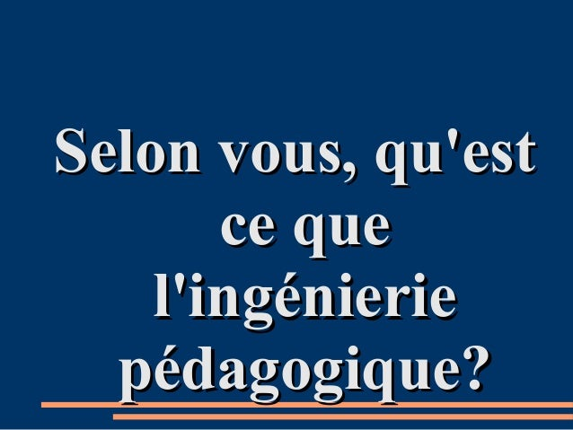 Selon vous, qu'estSelon vous, qu'est ce quece que l'ingénieriel'ingénierie pédagogique?pédagogique?
