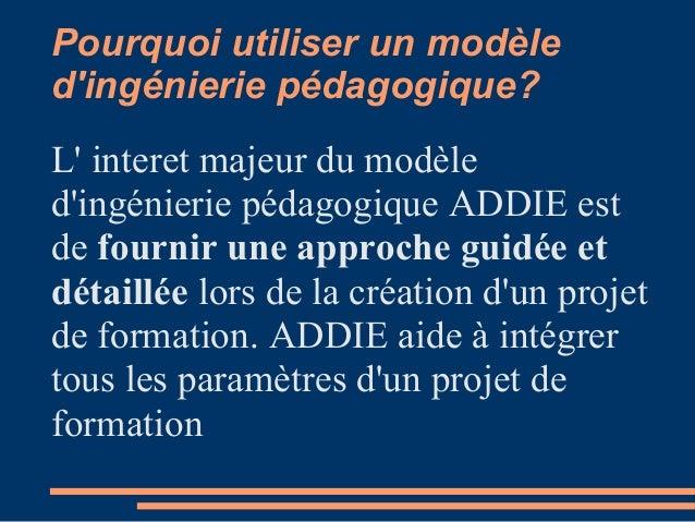 Pourquoi utiliser un modèle d'ingénierie pédagogique? L' interet majeur du modèle d'ingénierie pédagogique ADDIE est de fo...