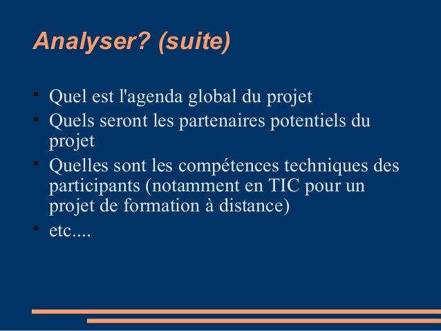 Analyser? (suite) • Quel est l'agenda global du projet • Quels seront les partenaires potentiels du projet • Quelles sont ...