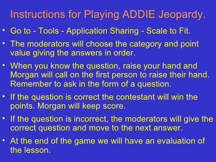 Instructions for Playing ADDIE Jeopardy. <ul><li>Go to - Tools - Application Sharing - Scale to Fit.  </li></ul><ul><li>Th...