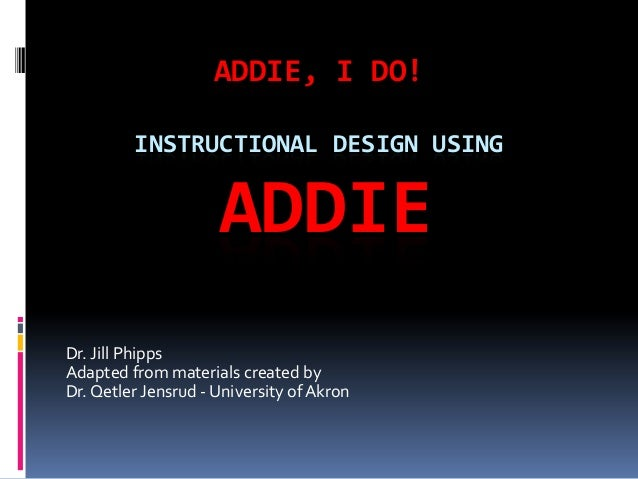 ADDIE, I DO! INSTRUCTIONAL DESIGN USING ADDIE Dr. Jill Phipps Adapted from materials created by Dr.Qetler Jensrud - Univer...