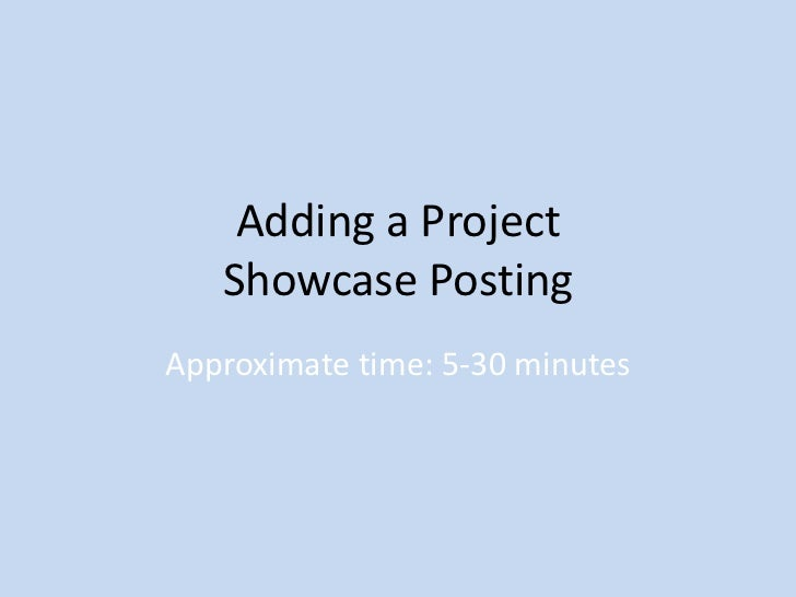 Adding a Project   Showcase PostingApproximate time: 5-30 minutes