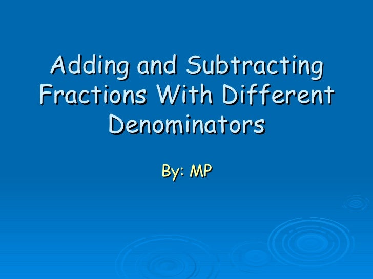 Adding and Subtracting Fractions With Different Denominators By: MP