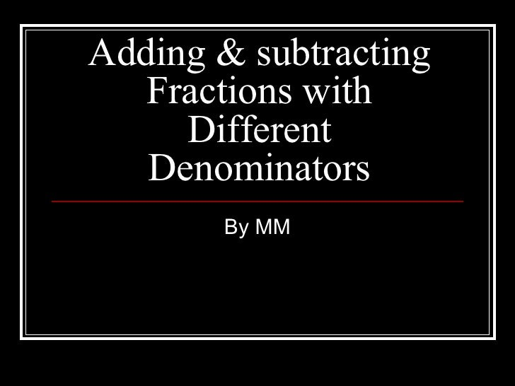 Adding & subtracting Fractions with Different Denominators By MM