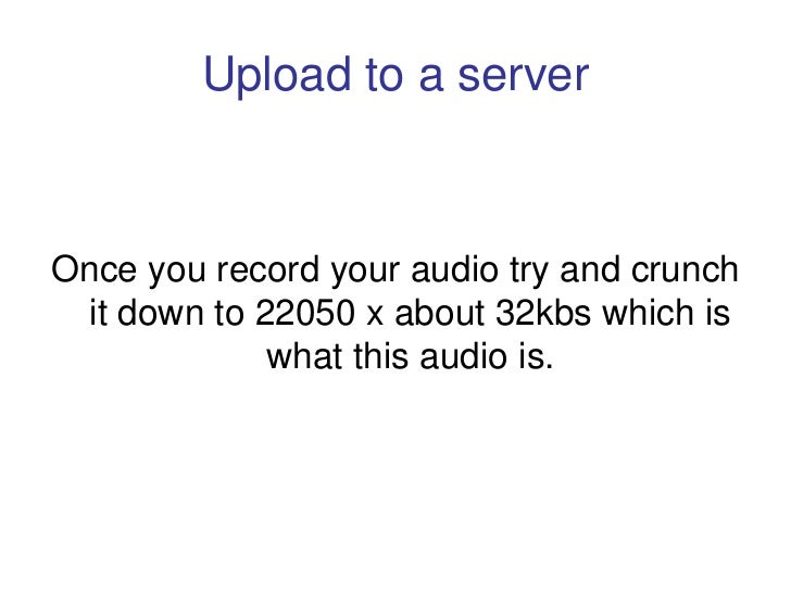 Upload to a server    Once you record your audio try and crunch  it down to 22050 x about 32kbs which is              what...