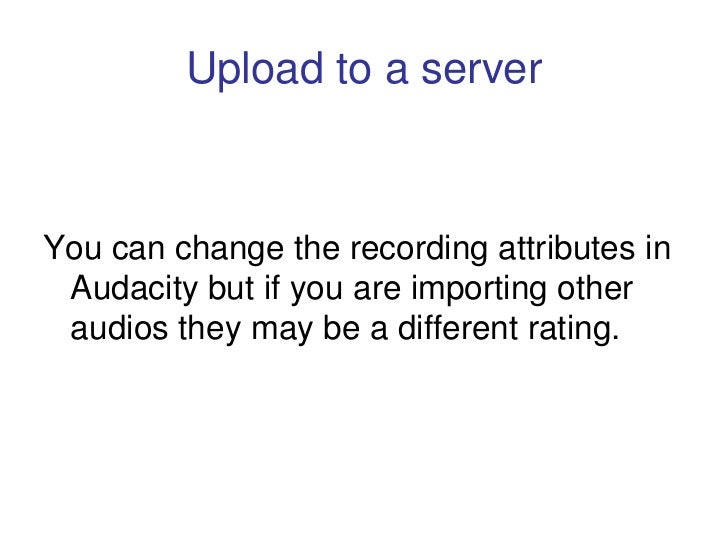 Upload to a server    You can change the recording attributes in  Audacity but if you are importing other  audios they may...