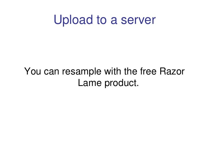 Upload to a server    You can resample with the free Razor            Lame product.