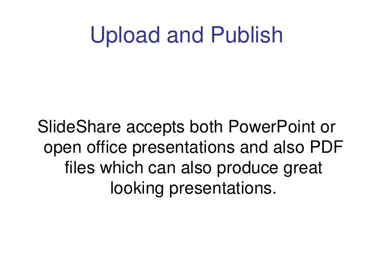 Upload and Publish    SlideShare accepts both PowerPoint or  open office presentations and also PDF     files which can al...