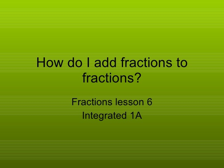 How do I add fractions to fractions? Fractions lesson 6 Integrated 1A