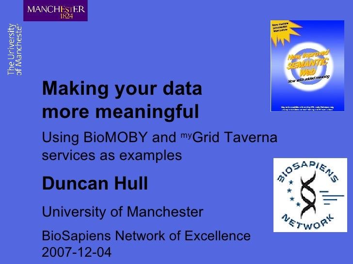 Making your data more meaningful Using BioMOBY and  my Grid Taverna services as examples Duncan Hull University of Manches...