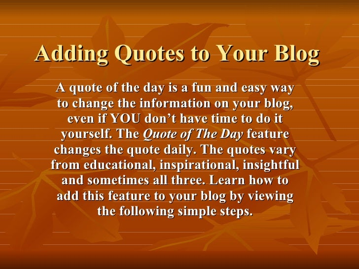 Adding Quotes to Your Blog A quote of the day is a fun and easy way to change the information on your blog, even if YOU do...
