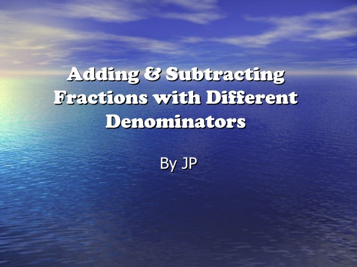 Adding & Subtracting Fractions with Different Denominators By JP