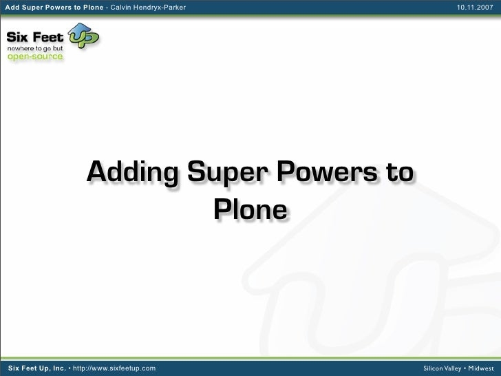 Add Super Powers to Plone - Calvin Hendryx-Parker              10.11.2007                            Adding Super Powers t...