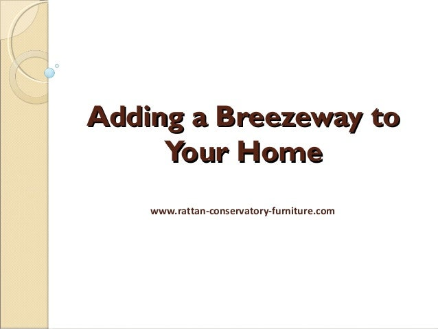 Adding a Breezeway toAdding a Breezeway to Your HomeYour Home www.rattan-conservatory-furniture.com