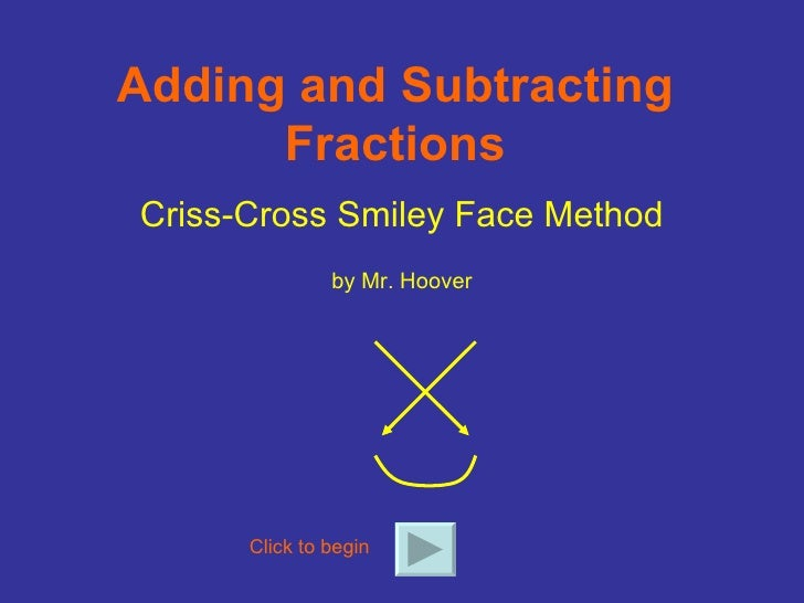 Adding and Subtracting Fractions Criss-Cross Smiley Face Method by Mr. Hoover Click to begin