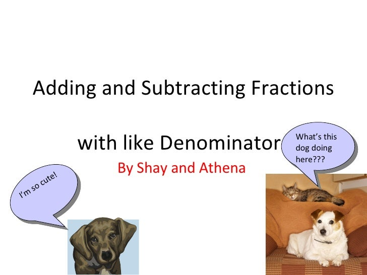 Adding and Subtracting Fractions  with like Denominators By Shay and Athena  I'm so cute! What's this dog doing here???