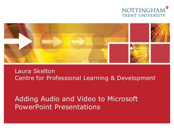 Laura SkeltonCentre for Professional Learning & Development<br />Adding Audio and Video to Microsoft PowerPoint Presentati...
