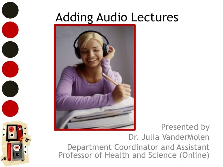 Adding Audio Lectures                             Presented by                   Dr. Julia VanderMolen  Department Coordin...