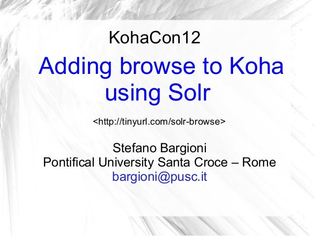 KohaCon12Adding browse to Koha     using Solr        <http://tinyurl.com/solr-browse>             Stefano BargioniPontific...