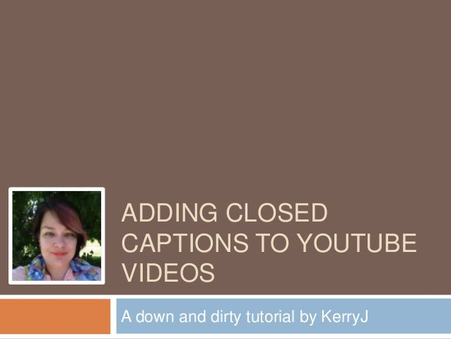 ADDING CLOSED CAPTIONS TO YOUTUBE VIDEOS A down and dirty tutorial by KerryJ