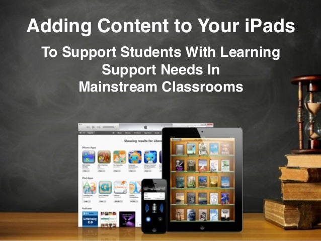 Adding Content to Your iPadsTo Support Students With LearningSupport Needs InMainstream Classrooms